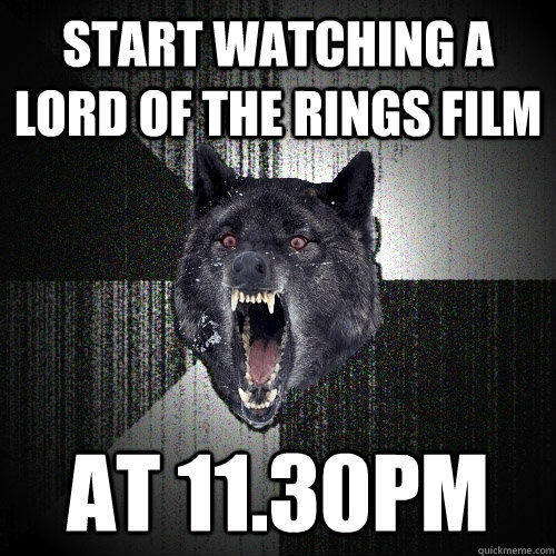 Start watching a lord of the rings film at 11.30pm - Start watching a lord of the rings film at 11.30pm  Insanity Wolf