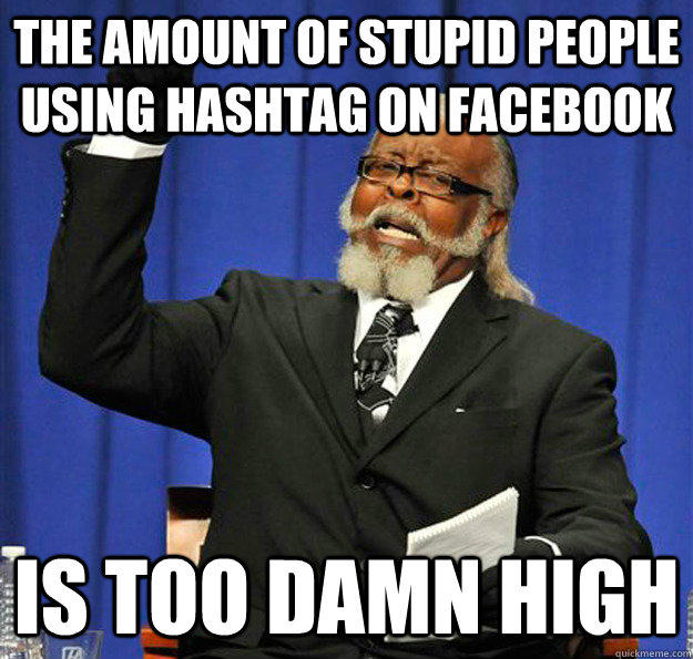 The amount of stupid people using hashtag on facebook Is too damn high