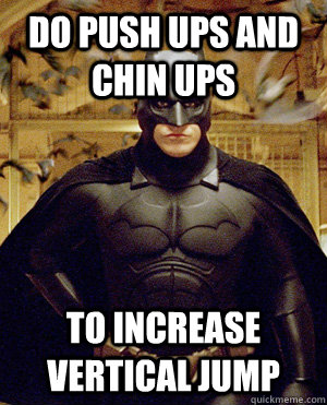 DO PUSH UPS AND CHIN UPS TO INCREASE VERTICAL JUMP
