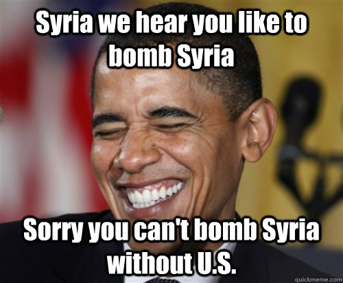 Syria we hear you like to bomb Syria Sorry you can't bomb Syria without U.S.  Scumbag Obama