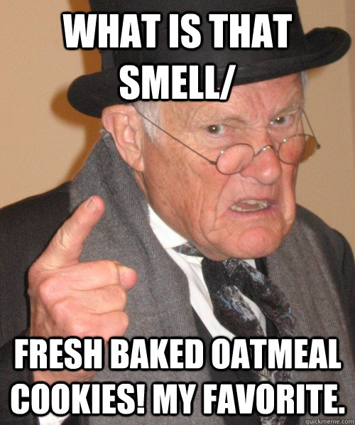 What is that smell/ fresh baked oatmeal cookies! My favorite.