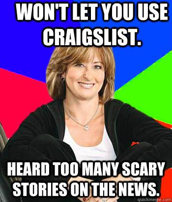 Won't let you use Craigslist. Heard too many scary stories on the news. - Won't let you use Craigslist. Heard too many scary stories on the news.  Sheltering Suburban Mom