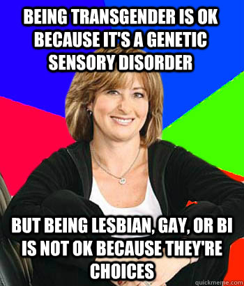 Being transgender is ok because it's a genetic sensory disorder But being lesbian, gay, or bi is not ok because they're choices  - Being transgender is ok because it's a genetic sensory disorder But being lesbian, gay, or bi is not ok because they're choices   Sheltering Suburban Mom