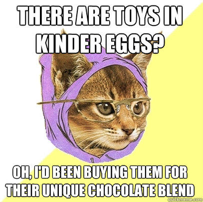 THERE ARE TOYS IN KINDER EGGS? OH, I'D BEEN BUYING THEM FOR THEIR UNIQUE CHOCOLATE BLEND - THERE ARE TOYS IN KINDER EGGS? OH, I'D BEEN BUYING THEM FOR THEIR UNIQUE CHOCOLATE BLEND  Hipster Kitty