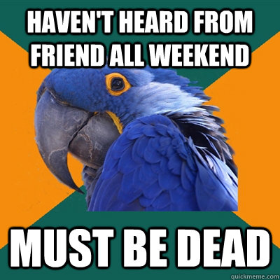 Haven't heard from friend all weekend must be dead - Haven't heard from friend all weekend must be dead  Paranoid Parrot