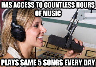 has access to countless hours of music plays same 5 songs every day - has access to countless hours of music plays same 5 songs every day  scumbag radio dj