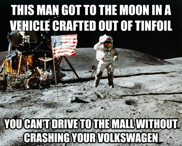 this man got to the moon in a vehicle crafted out of tinfoil you can't drive to the mall without crashing your volkswagen - this man got to the moon in a vehicle crafted out of tinfoil you can't drive to the mall without crashing your volkswagen  Unimpressed Astronaut