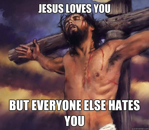 Jesus loves you But everyone else hates you Caption 3 goes here