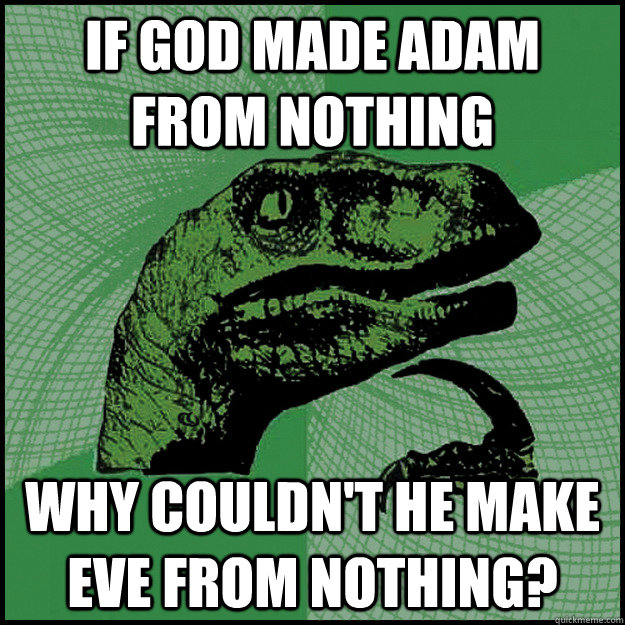 If God made Adam from nothing Why couldn't he make Eve from nothing?