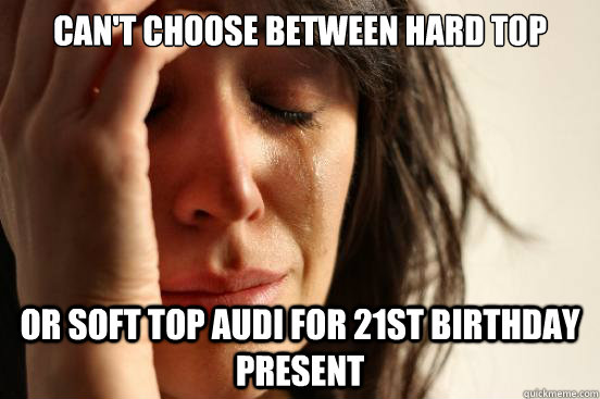 can't choose between hard top or soft top audi for 21st birthday present - can't choose between hard top or soft top audi for 21st birthday present  First World Problems