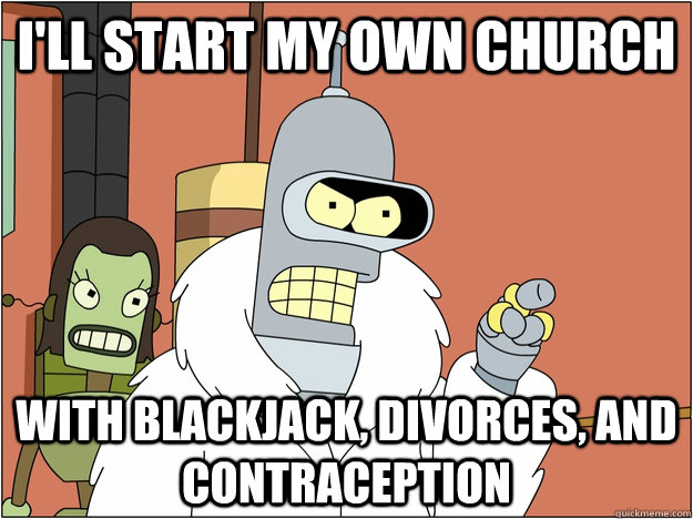 I'll start my own church with blackjack, divorces, and contraception - I'll start my own church with blackjack, divorces, and contraception  BENDER STATE MEET