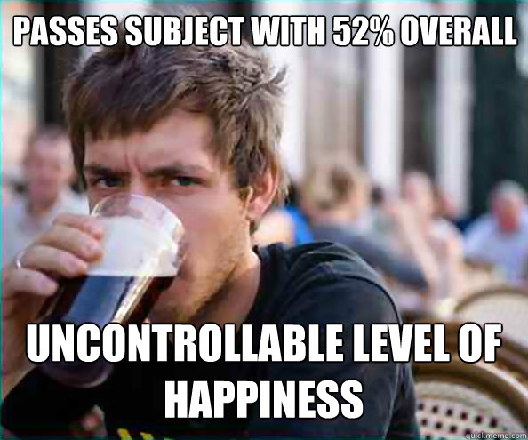 passes subject with 52% overall uncontrollable level of happiness - passes subject with 52% overall uncontrollable level of happiness  Lazy College Senior