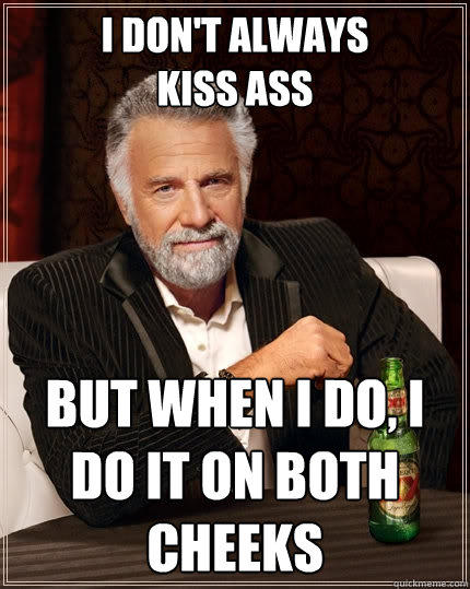 i don't always kiss Ass but when i do, i do it on both cheeks - i don't always kiss Ass but when i do, i do it on both cheeks  The Most Interesting Man In The World