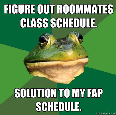 Figure out roommates class schedule. Solution to my fap schedule. - Figure out roommates class schedule. Solution to my fap schedule.  Foul Bachelor Frog