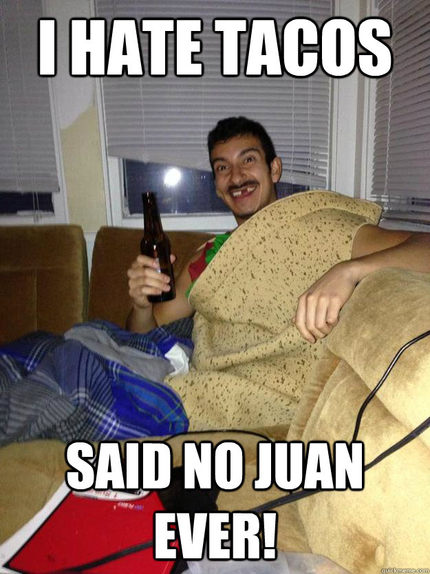 I hate tacos  said no juan ever! - I hate tacos  said no juan ever!  Taco Man