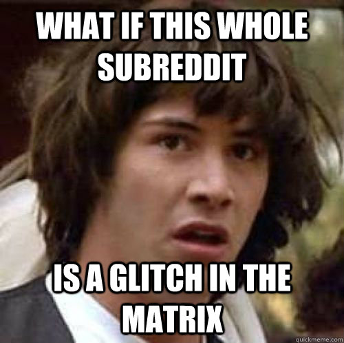 what if this whole subreddit is a glitch in the matrix - what if this whole subreddit is a glitch in the matrix  conspiracy keanu