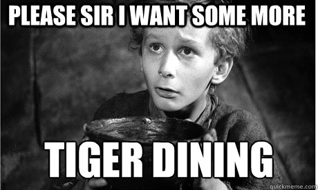 Please Sir I Want Some More TIGER DINING