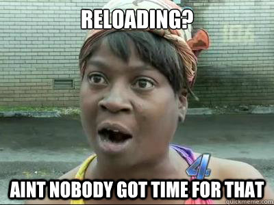 Reloading? AINT NOBODY GOT TIME FOR THAT