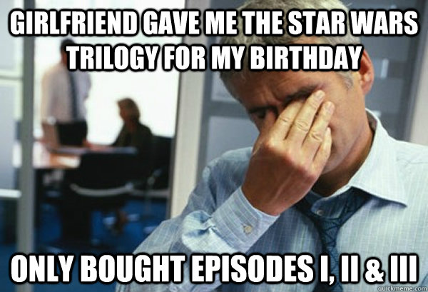 girlfriend gave me the star wars trilogy for my birthday only bought episodes I, II & III - girlfriend gave me the star wars trilogy for my birthday only bought episodes I, II & III  Male First World Problems