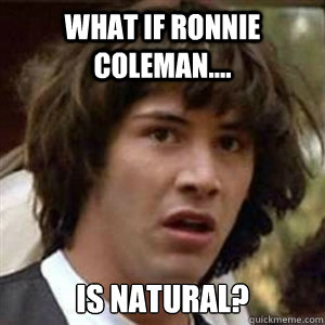 What if ronnie coleman.... is natural?