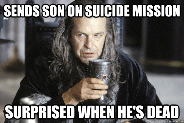 Sends son on suicide mission surprised when he's dead  scumbag denethor