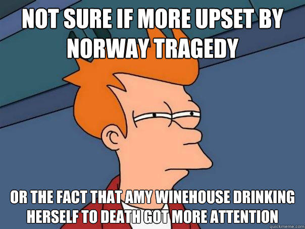 not sure if more upset by norway tragedy or the fact that amy winehouse drinking herself to death got more attention - not sure if more upset by norway tragedy or the fact that amy winehouse drinking herself to death got more attention  Futurama Fry
