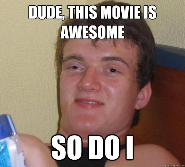 Dude, This Movie Is Awesome So Do I