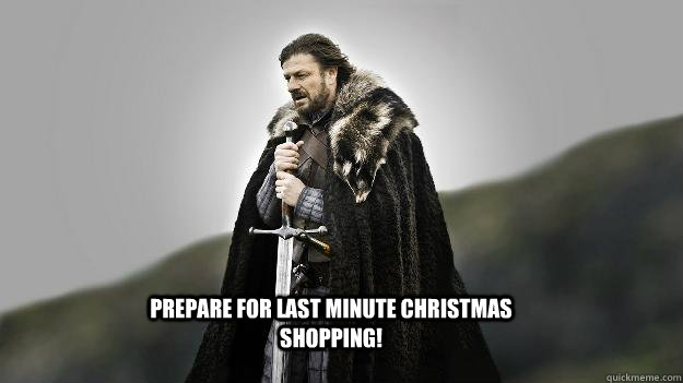 Prepare for last minute Christmas Shopping! - Prepare for last minute Christmas Shopping!  Ned stark winter is coming