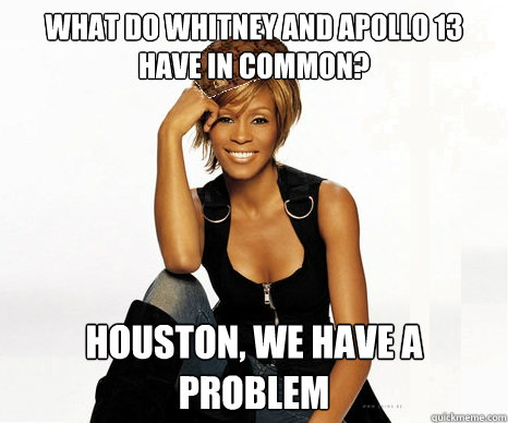 What do whitney and apollo 13 have in common? houston, we have a problem  Scumbag Whitney Houston
