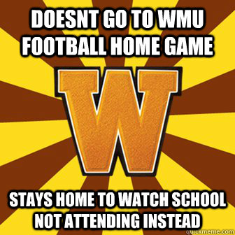 doesnt go to wmu football home game stays home to watch school not attending instead - doesnt go to wmu football home game stays home to watch school not attending instead  WesternMichigan
