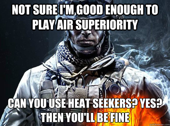 NOT SURE I'M GOOD ENOUGH TO PLAY AIR SUPERIORITY CAN YOU USE HEAT SEEKERS? YES? THEN YOU'LL BE FINE  - NOT SURE I'M GOOD ENOUGH TO PLAY AIR SUPERIORITY CAN YOU USE HEAT SEEKERS? YES? THEN YOU'LL BE FINE   Battlefield 3