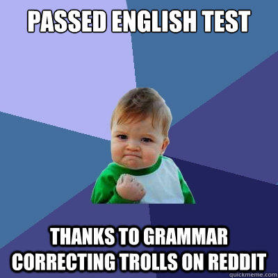 Passed English test thanks to grammar correcting trolls on reddit - Passed English test thanks to grammar correcting trolls on reddit  Success Kid
