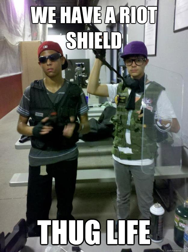 We have a riot shield thug life