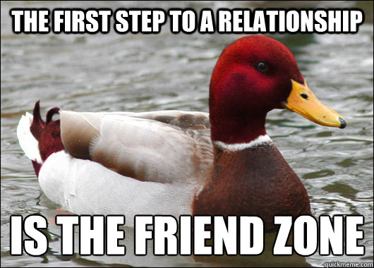 the first step to a relationship is the friend zone - the first step to a relationship is the friend zone  Malicious Advice Mallard