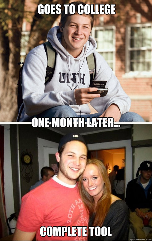Goes to college one month later... Complete tool  1 month later
