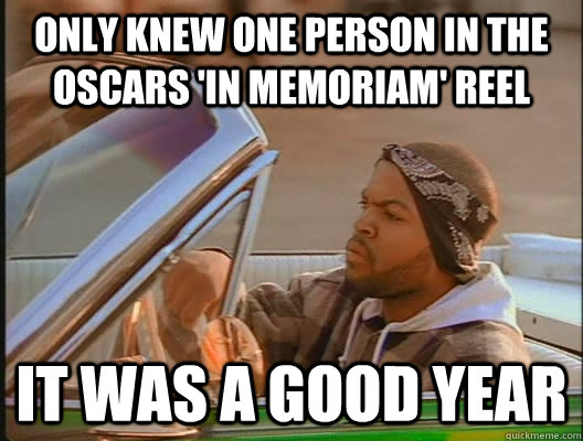 Only knew one person in the Oscars 'In Memoriam' reel it was a good year