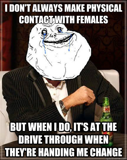i don't always make physical contact with females but when i do, it's at the drive through when they're handing me change - i don't always make physical contact with females but when i do, it's at the drive through when they're handing me change  Most Forever Alone In The World