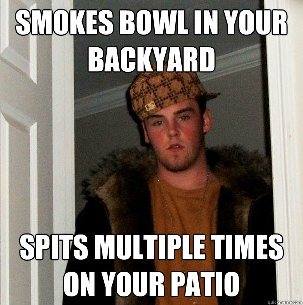 Smokes Bowl In your backyard spits multiple times on your patio  Scumbag Steve