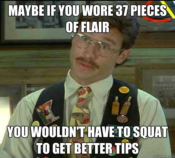 maybe if you wore 37 pieces of flair you wouldn't have to squat to get better tips - maybe if you wore 37 pieces of flair you wouldn't have to squat to get better tips  flair