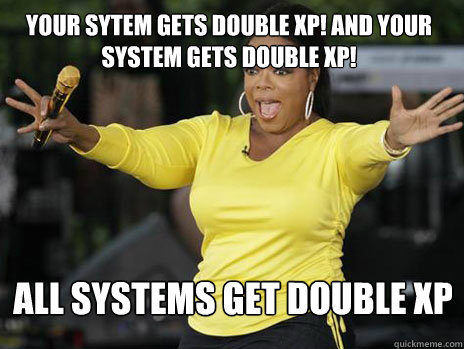 YOUr sytem gets double xp! and your system gets double xp! all systems get double xp - YOUr sytem gets double xp! and your system gets double xp! all systems get double xp  Oprah Loves Ham