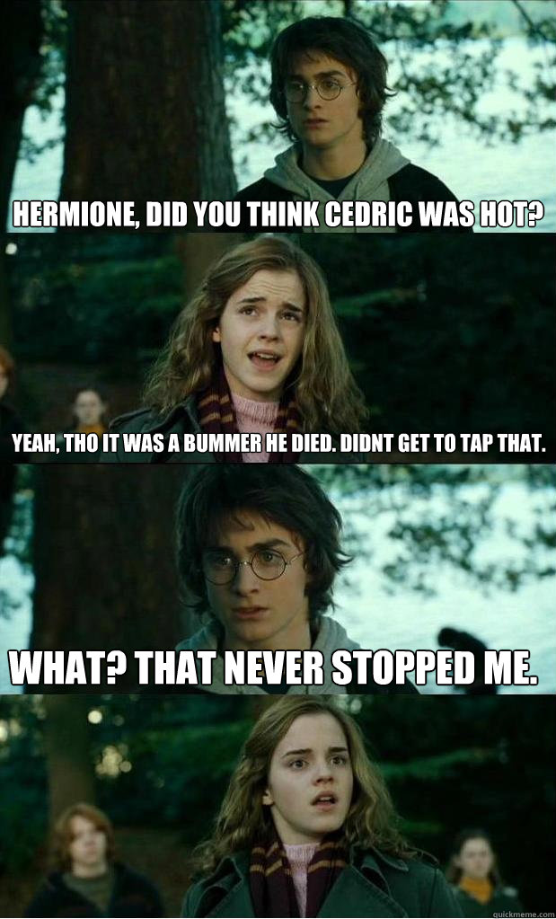 hermione, did you think Cedric was hot? yeah, tho it was a bummer he died. didnt get to tap that. What? that never stopped me. - hermione, did you think Cedric was hot? yeah, tho it was a bummer he died. didnt get to tap that. What? that never stopped me.  Horny Harry