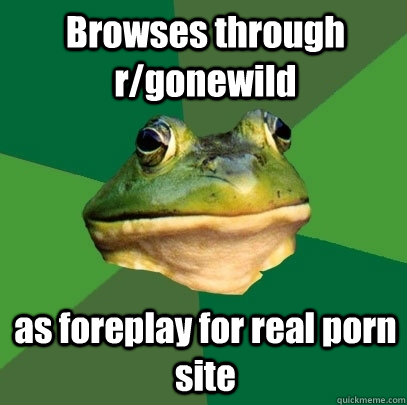 Browses through r/gonewild as foreplay for real porn site - Browses through r/gonewild as foreplay for real porn site  Foul Bachelor Frog