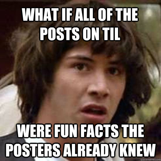 what if all of the posts on til  were fun facts the posters already knew - what if all of the posts on til  were fun facts the posters already knew  conspiracy keanu