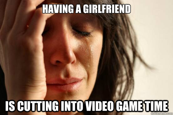 having a girlfriend is cutting into video game time - having a girlfriend is cutting into video game time  First World Problems