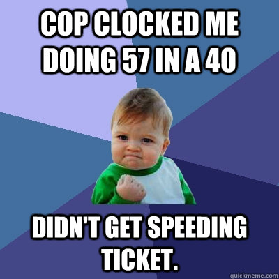 Cop clocked me doing 57 in a 40 Didn't get speeding ticket. - Cop clocked me doing 57 in a 40 Didn't get speeding ticket.  Success Kid