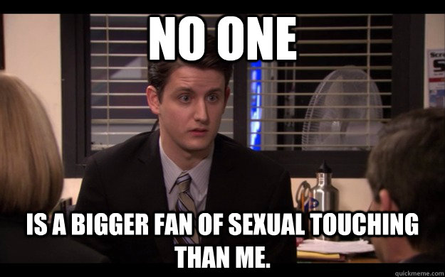 No one is a bigger fan of sexual touching than me. - No one is a bigger fan of sexual touching than me.  Pervert Gabe