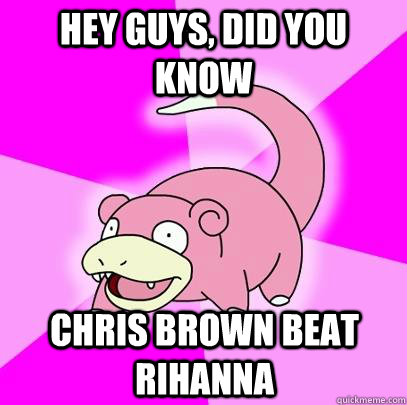 Hey guys, did you know  Chris brown beat rihanna  - Hey guys, did you know  Chris brown beat rihanna   Slowpoke