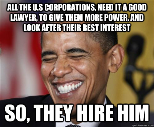 All the U.S Corporations, need it a good lawyer, to give them more power, and look after their best interest so, they hire him  Scumbag Obama