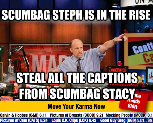 Scumbag Steph is in the rise steal all the captions from scumbag stacy - Scumbag Steph is in the rise steal all the captions from scumbag stacy  Mad Karma with Jim Cramer