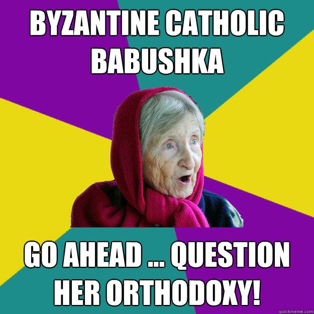 Byzantine Catholic Babushka Go ahead ... question her Orthodoxy! - Byzantine Catholic Babushka Go ahead ... question her Orthodoxy!  Technologically Oblivious Old Lady